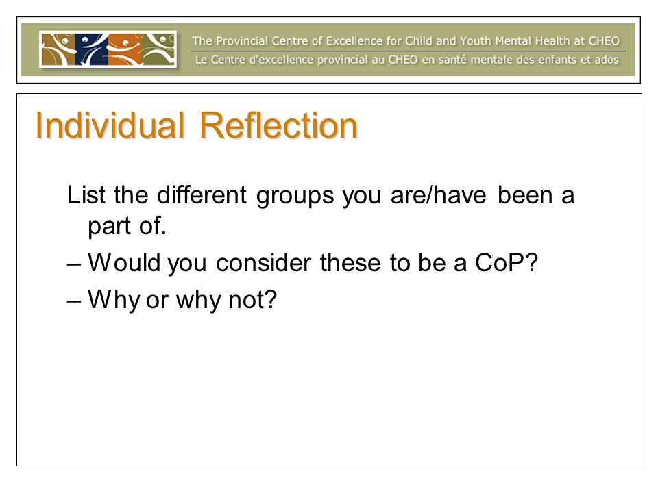 Individual Reflection List the different groups you are/have been a part of. –Would you consider these to be a CoP? –Why or why not?