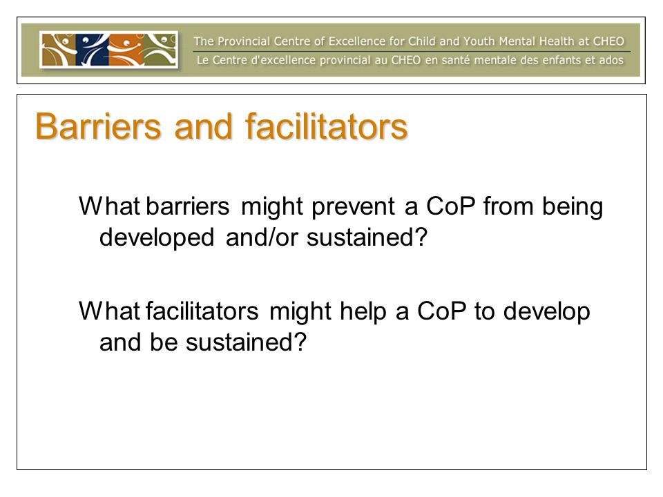 Barriers and facilitators What barriers might prevent a CoP from being developed and/or sustained? What facilitators might help a CoP to develop and b