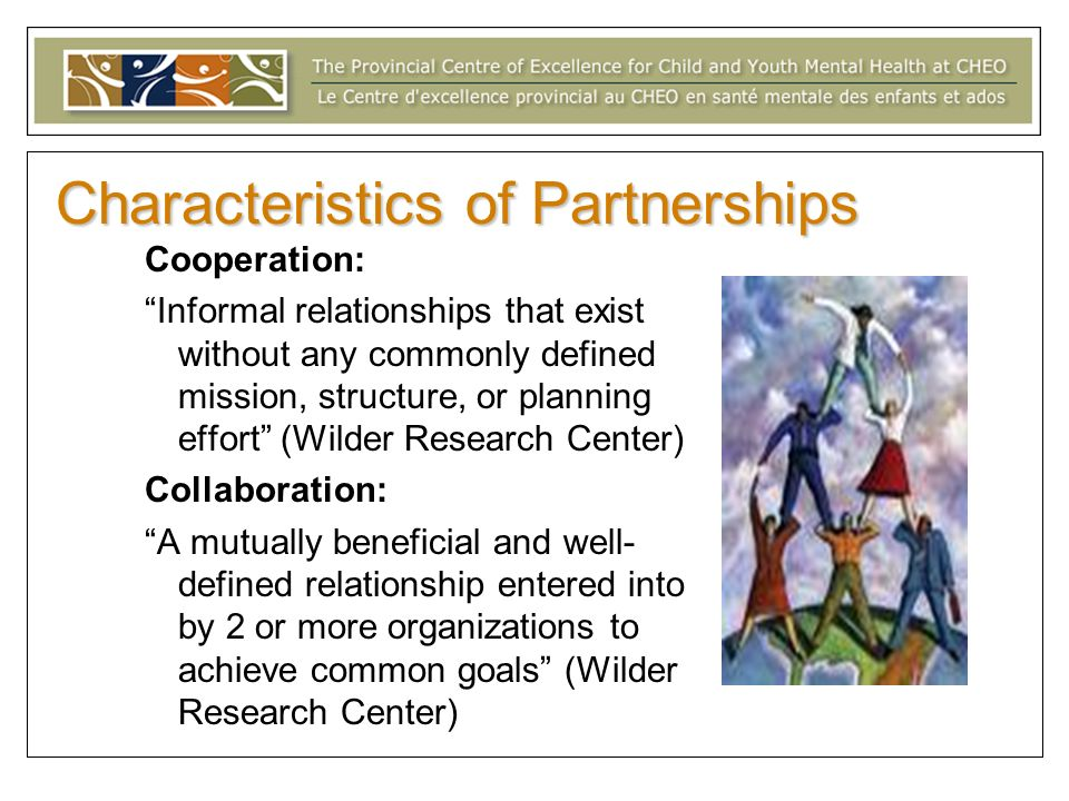 Characteristics of Partnerships Cooperation: Informal relationships that exist without any commonly defined mission, structure, or planning effort (Wi