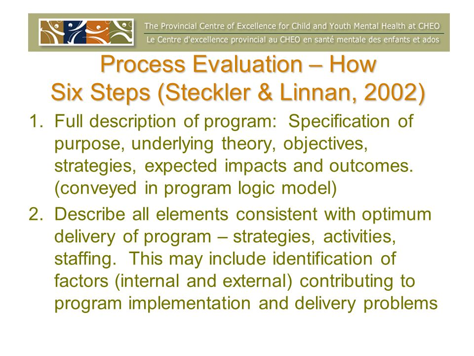 Process Evaluation – How Six Steps (Steckler & Linnan, 2002) 1.Full description of program: Specification of purpose, underlying theory, objectives, s