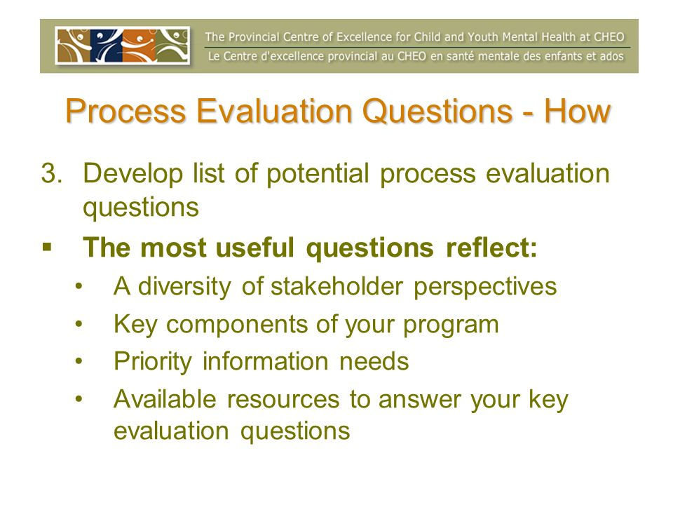 Process Evaluation Questions - How 3.Develop list of potential process evaluation questions The most useful questions reflect: A diversity of stakehol