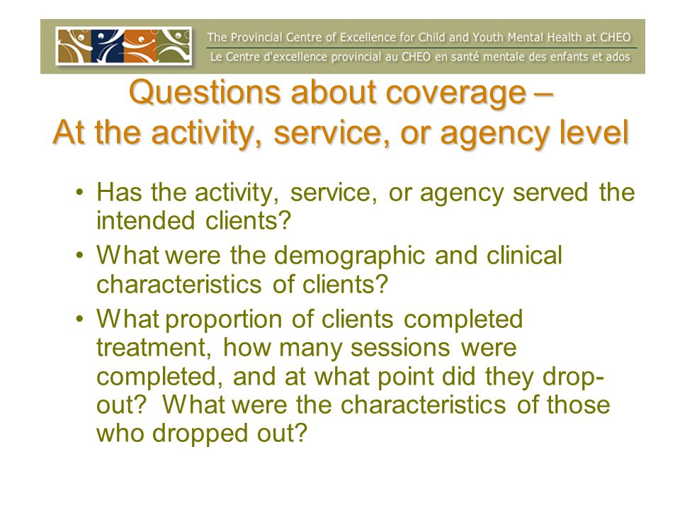 Questions about coverage – At the activity, service, or agency level Has the activity, service, or agency served the intended clients? What were the d