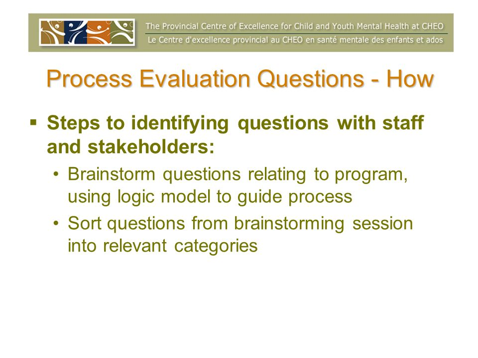 Process Evaluation Questions - How Steps to identifying questions with staff and stakeholders: Brainstorm questions relating to program, using logic m