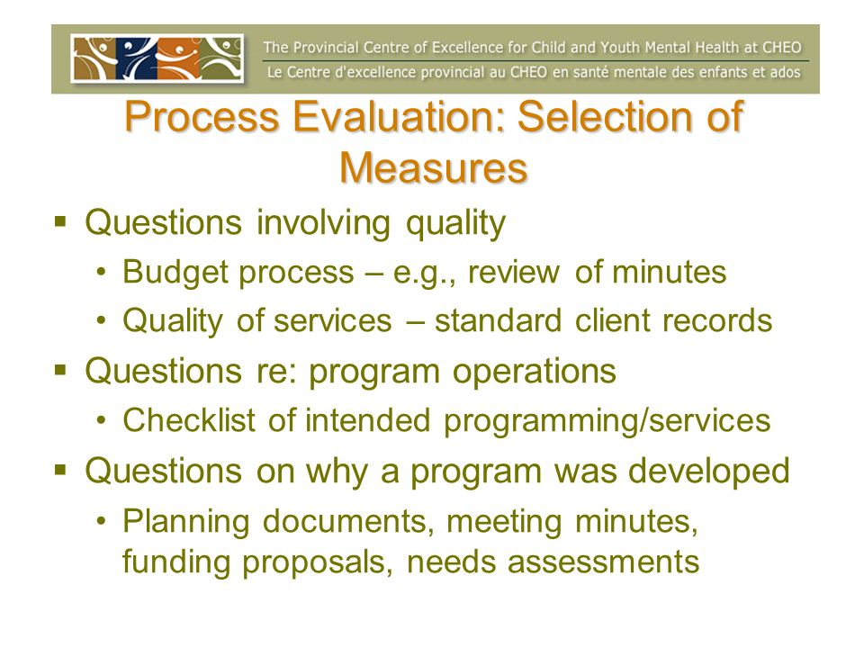 Process Evaluation: Selection of Measures Questions involving quality Budget process – e.g., review of minutes Quality of services – standard client r