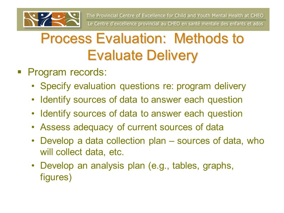 Process Evaluation: Methods to Evaluate Delivery Program records: Specify evaluation questions re: program delivery Identify sources of data to answer