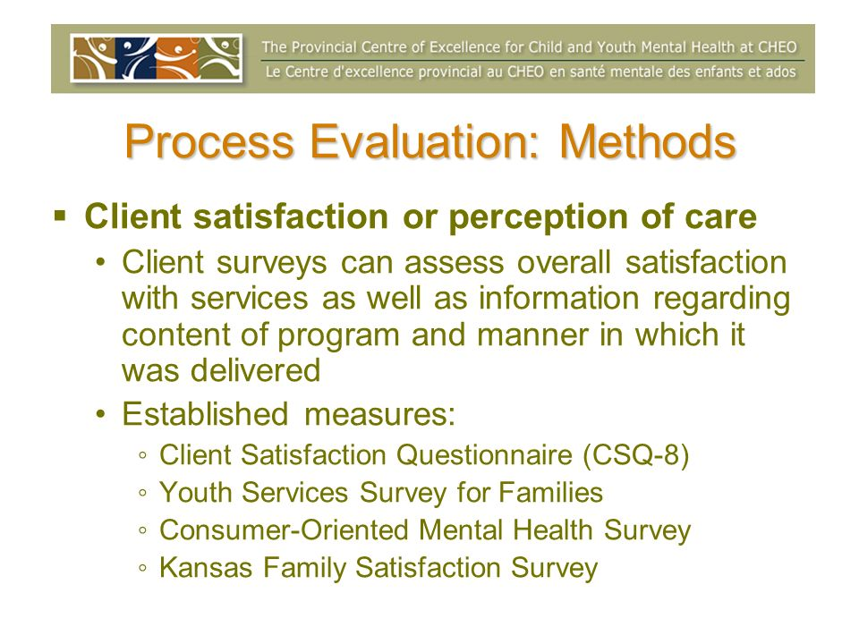 Process Evaluation: Methods Client satisfaction or perception of care Client surveys can assess overall satisfaction with services as well as informat