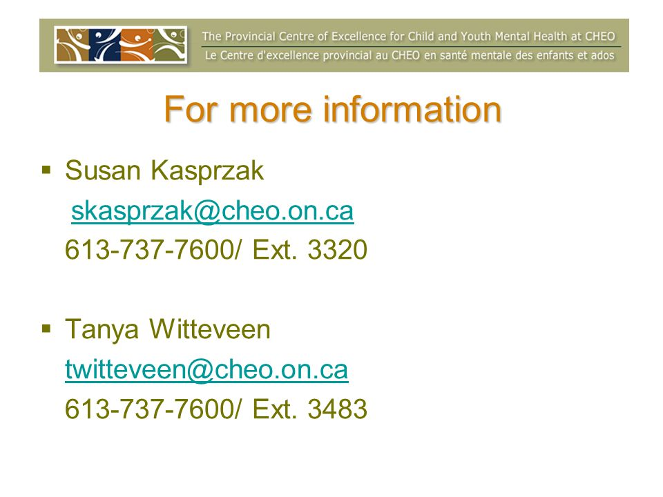 For more information Susan Kasprzak skasprzak@cheo.on.ca 613-737-7600/ Ext. 3320 Tanya Witteveen twitteveen@cheo.on.ca 613-737-7600/ Ext. 3483