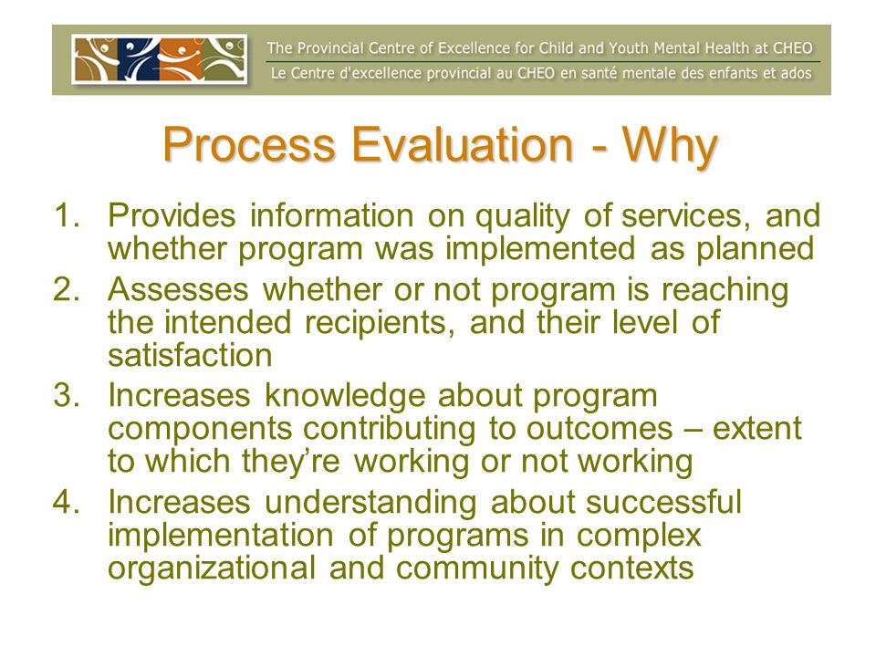 Process Evaluation - Why 1.Provides information on quality of services, and whether program was implemented as planned 2.Assesses whether or not progr