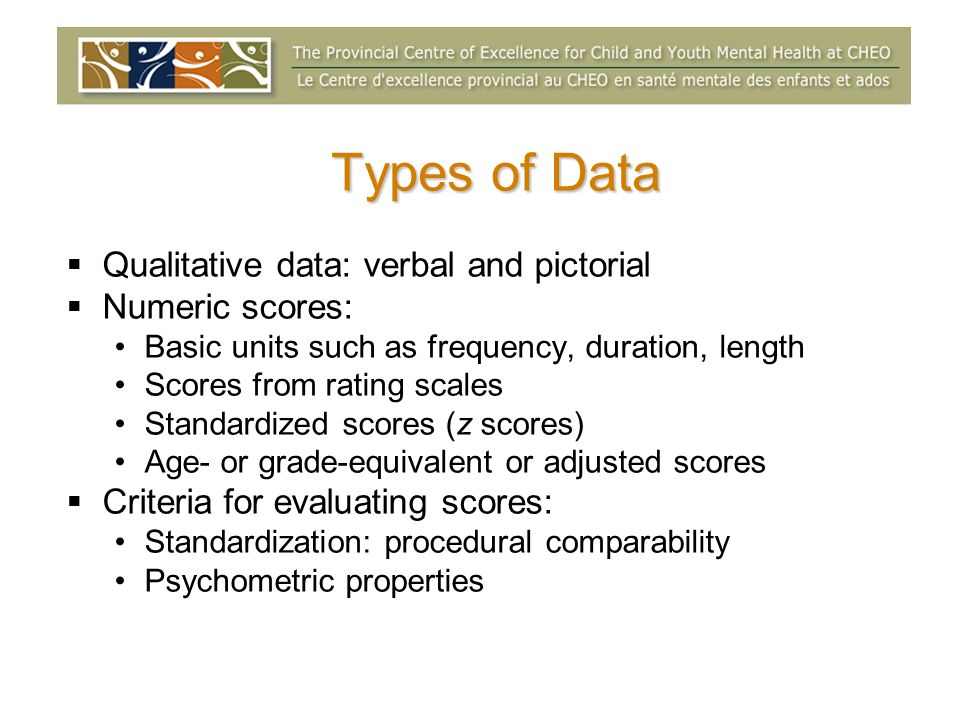 Qualitative data: verbal and pictorial Numeric scores: Basic units such as frequency, duration, length Scores from rating scales Standardized scores (z scores) Age- or grade-equivalent or adjusted scores Criteria for evaluating scores: Standardization: procedural comparability Psychometric properties Types of Data