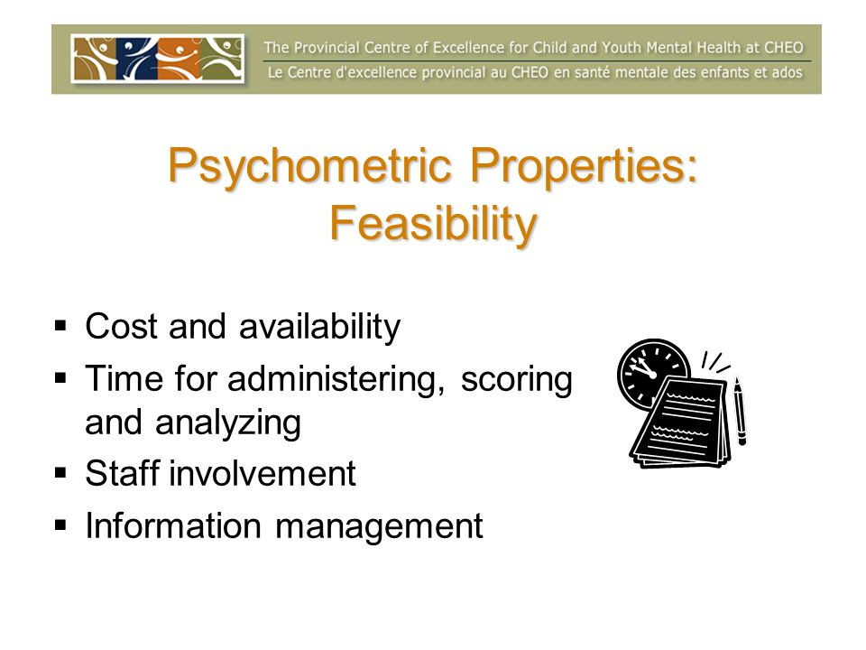 Cost and availability Time for administering, scoring and analyzing Staff involvement Information management Psychometric Properties: Feasibility