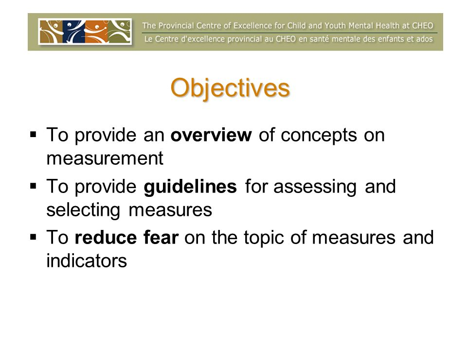 Objectives To provide an overview of concepts on measurement To provide guidelines for assessing and selecting measures To reduce fear on the topic of