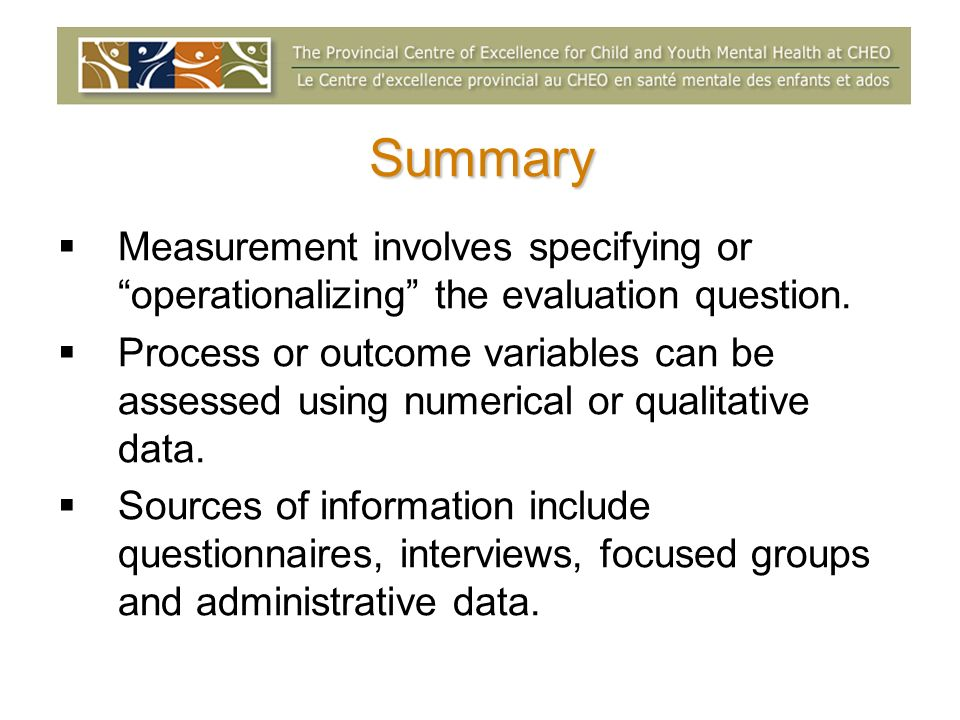 Summary Measurement involves specifying or operationalizing the evaluation question. Process or outcome variables can be assessed using numerical or q