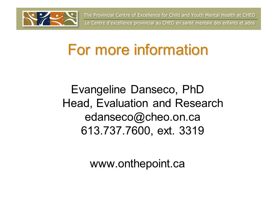 For more information Evangeline Danseco, PhD Head, Evaluation and Research edanseco@cheo.on.ca 613.737.7600, ext. 3319 www.onthepoint.ca