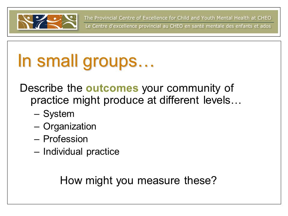 In small groups… Describe the outcomes your community of practice might produce at different levels… –System –Organization –Profession –Individual practice How might you measure these