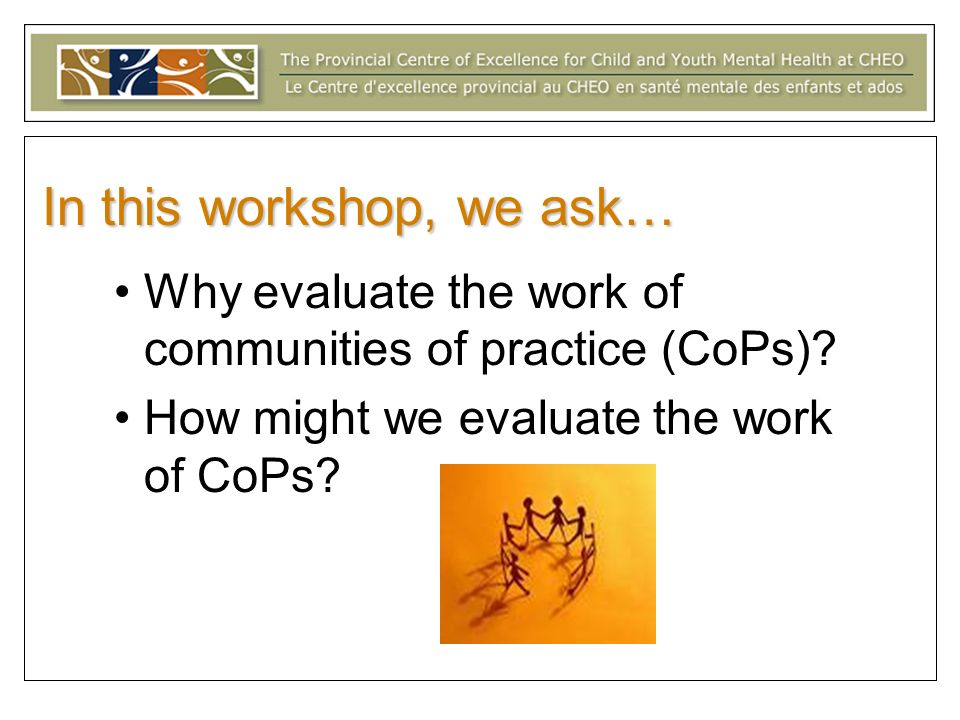 In this workshop, we ask… Why evaluate the work of communities of practice (CoPs).