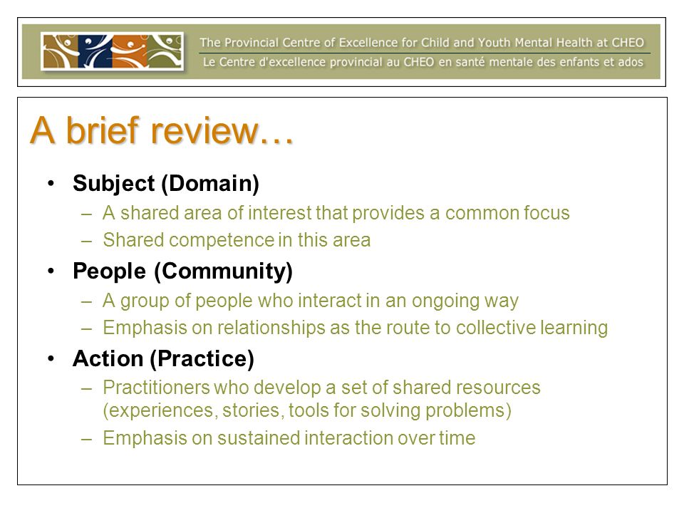 A brief review… Subject (Domain) –A shared area of interest that provides a common focus –Shared competence in this area People (Community) –A group of people who interact in an ongoing way –Emphasis on relationships as the route to collective learning Action (Practice) –Practitioners who develop a set of shared resources (experiences, stories, tools for solving problems) –Emphasis on sustained interaction over time