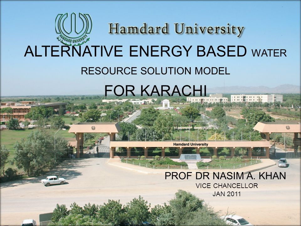 PROF DR NASIM A. KHAN VICE CHANCELLOR JAN 2011 ALTERNATIVE ENERGY BASED WATER RESOURCE SOLUTION MODEL FOR KARACHI