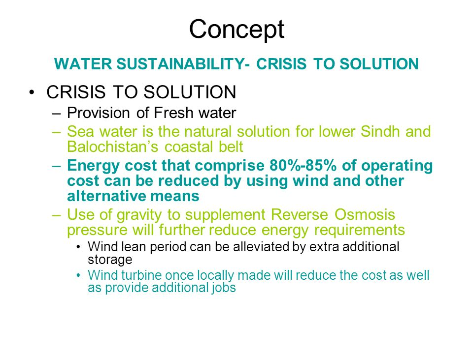 Concept WATER SUSTAINABILITY- CRISIS TO SOLUTION CRISIS TO SOLUTION –Provision of Fresh water –Sea water is the natural solution for lower Sindh and B