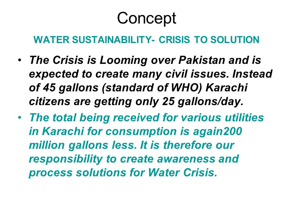Concept WATER SUSTAINABILITY- CRISIS TO SOLUTION WATER SUSTAINABILITY – –River water will not be able to meet future demands –Changing weather patterns may also change water from rivers –Global and local warming is anticipated to reduce the snow accumulation in mountains thereby affecting river water adversely –Sustained water source is only sea
