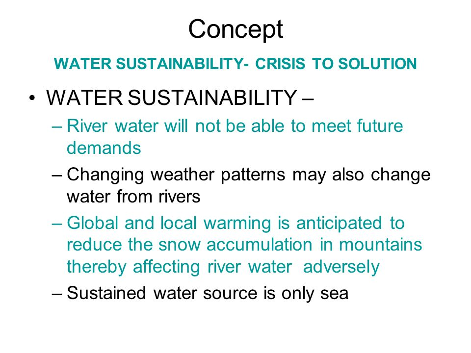 Concept WATER SUSTAINABILITY- CRISIS TO SOLUTION CRISIS TO SOLUTION –Provision of Fresh water –Sea water is the natural solution for lower Sindh and Balochistans coastal belt –Energy cost that comprise 80%-85% of operating cost can be reduced by using wind and other alternative means –Use of gravity to supplement Reverse Osmosis pressure will further reduce energy requirements Wind lean period can be alleviated by extra additional storage Wind turbine once locally made will reduce the cost as well as provide additional jobs