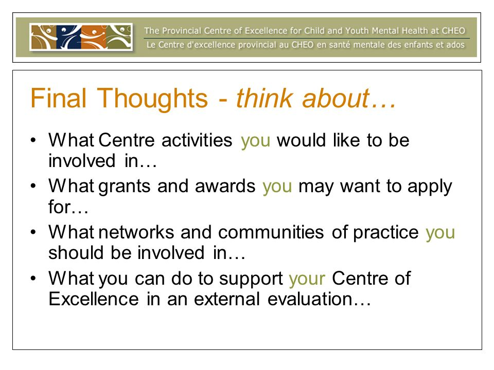 Final Thoughts - think about… What Centre activities you would like to be involved in… What grants and awards you may want to apply for… What networks and communities of practice you should be involved in… What you can do to support your Centre of Excellence in an external evaluation…