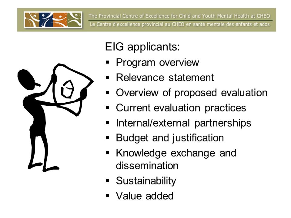 EIG applicants: Program overview Relevance statement Overview of proposed evaluation Current evaluation practices Internal/external partnerships Budget and justification Knowledge exchange and dissemination Sustainability Value added