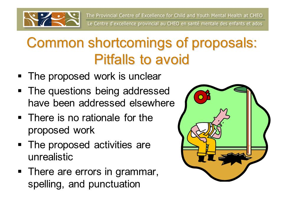 Common shortcomings of proposals: Pitfalls to avoid The proposed work is unclear The questions being addressed have been addressed elsewhere There is no rationale for the proposed work The proposed activities are unrealistic There are errors in grammar, spelling, and punctuation