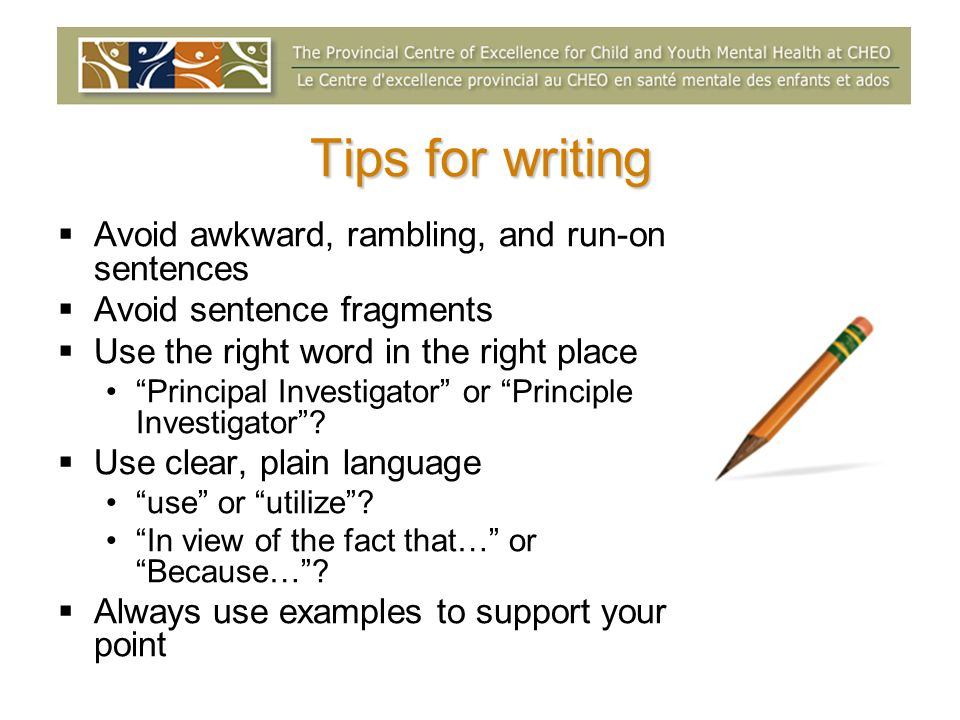 Tips for writing Avoid awkward, rambling, and run-on sentences Avoid sentence fragments Use the right word in the right place Principal Investigator or Principle Investigator.