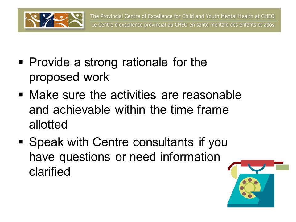 Provide a strong rationale for the proposed work Make sure the activities are reasonable and achievable within the time frame allotted Speak with Centre consultants if you have questions or need information clarified