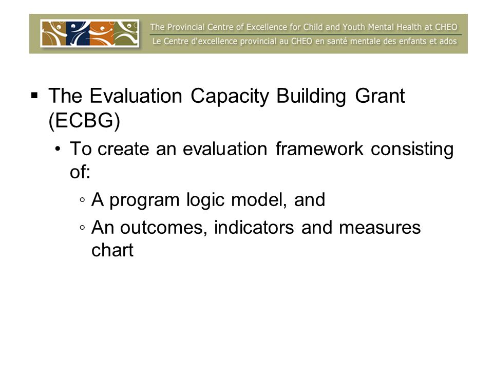 The Evaluation Capacity Building Grant (ECBG) To create an evaluation framework consisting of: A program logic model, and An outcomes, indicators and measures chart