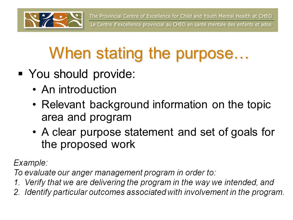 When stating the purpose… You should provide: An introduction Relevant background information on the topic area and program A clear purpose statement and set of goals for the proposed work Example: To evaluate our anger management program in order to: 1.Verify that we are delivering the program in the way we intended, and 2.Identify particular outcomes associated with involvement in the program.