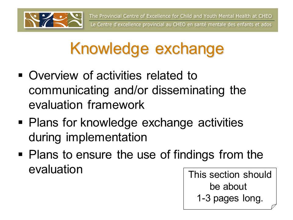 Knowledge exchange Overview of activities related to communicating and/or disseminating the evaluation framework Plans for knowledge exchange activities during implementation Plans to ensure the use of findings from the evaluation This section should be about 1-3 pages long.