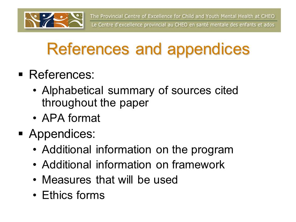 References and appendices References: Alphabetical summary of sources cited throughout the paper APA format Appendices: Additional information on the program Additional information on framework Measures that will be used Ethics forms