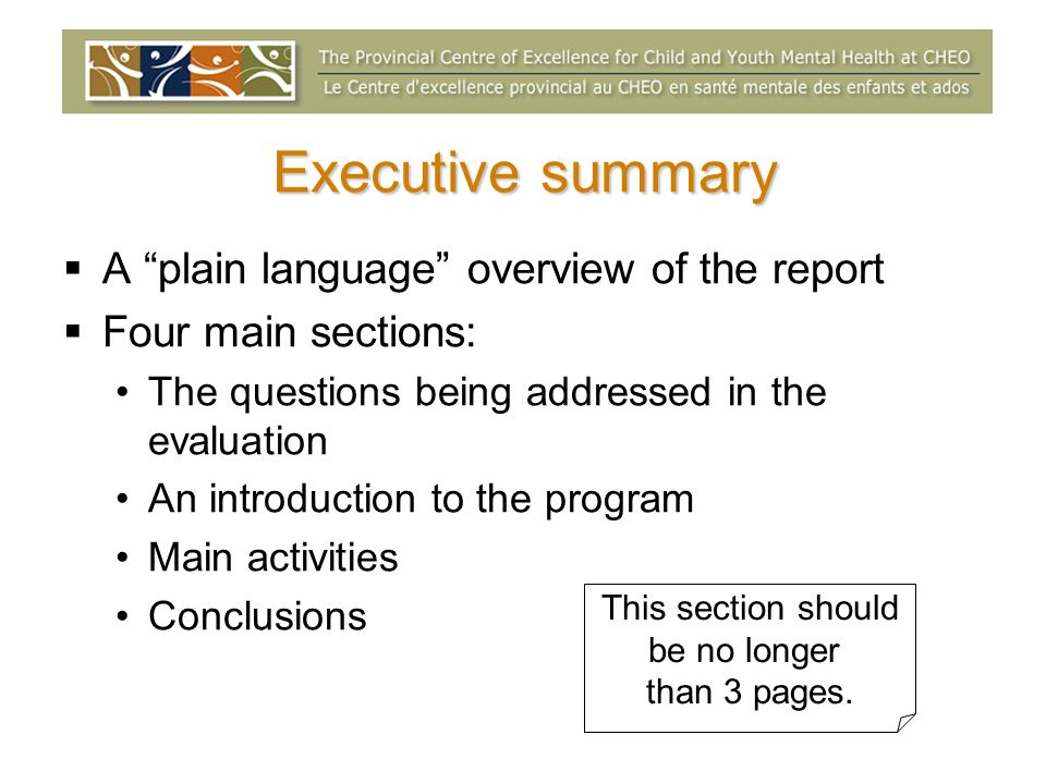 Executive summary A plain language overview of the report Four main sections: The questions being addressed in the evaluation An introduction to the program Main activities Conclusions This section should be no longer than 3 pages.