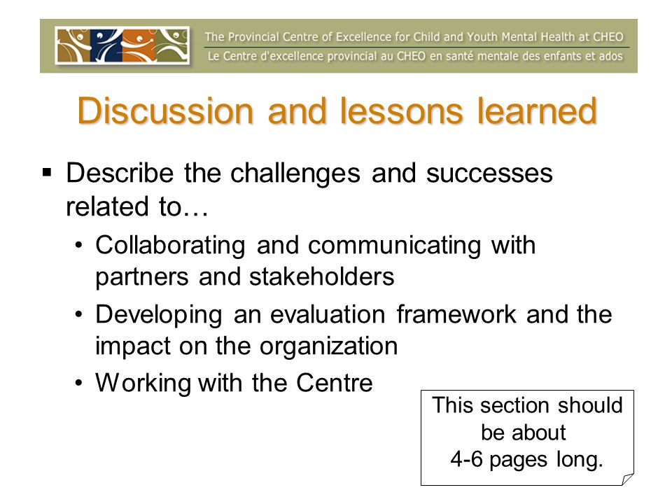 Discussion and lessons learned Describe the challenges and successes related to… Collaborating and communicating with partners and stakeholders Developing an evaluation framework and the impact on the organization Working with the Centre This section should be about 4-6 pages long.