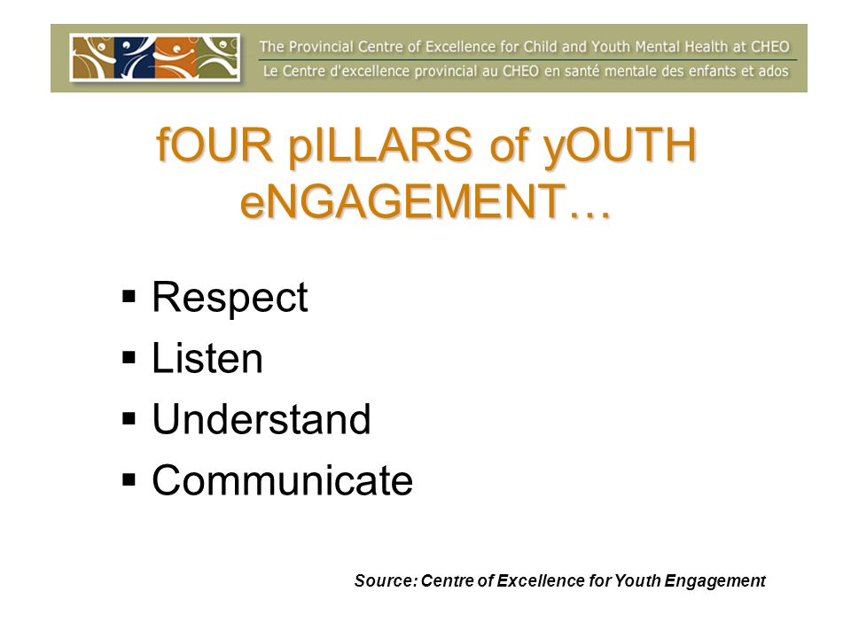 fOUR pILLARS of yOUTH eNGAGEMENT… Respect Listen Understand Communicate Source: Centre of Excellence for Youth Engagement