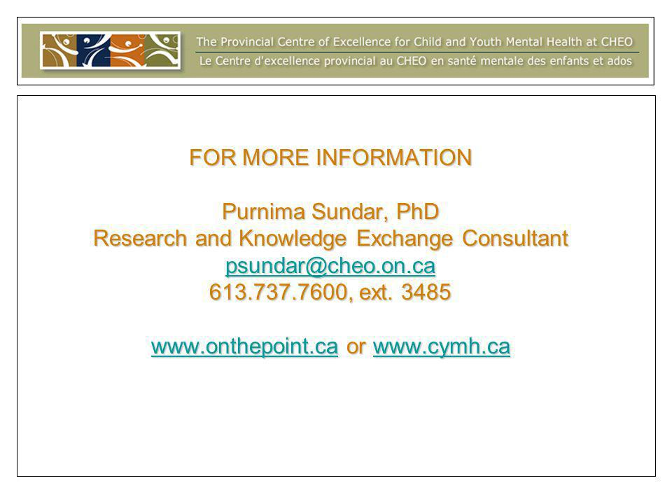 FOR MORE INFORMATION Purnima Sundar, PhD Research and Knowledge Exchange Consultant psundar@cheo.on.ca 613.737.7600, ext.