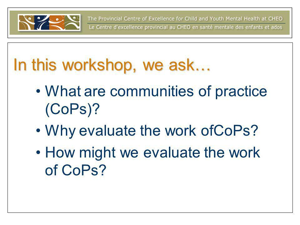 In this workshop, we ask… What are communities of practice (CoPs)? Why evaluate the work ofCoPs? How might we evaluate the work of CoPs?