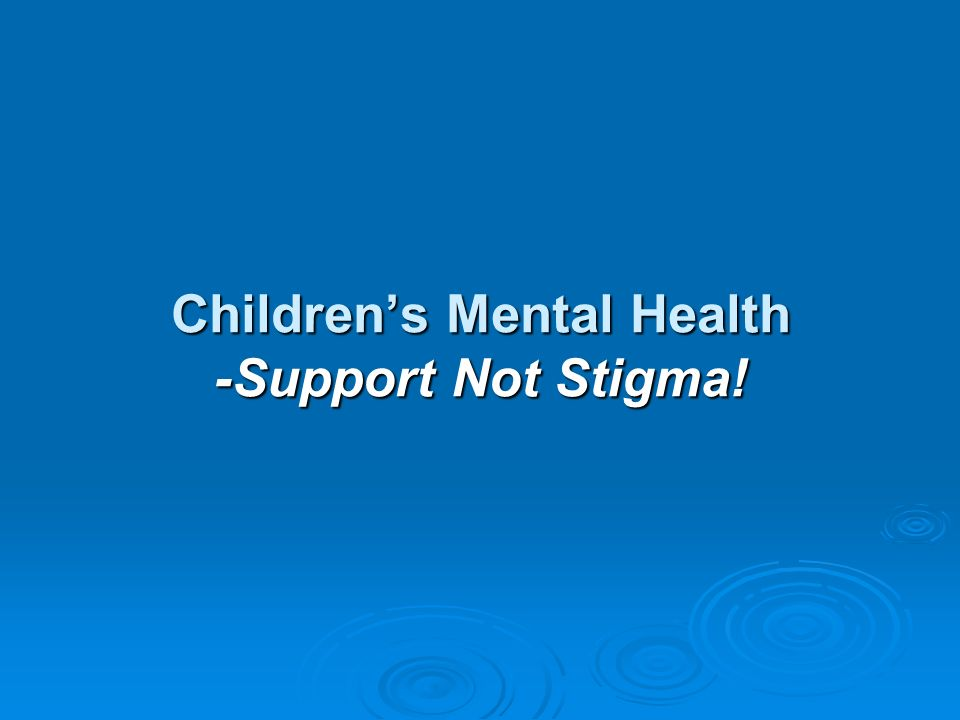 Childrens Mental Health -Support Not Stigma!