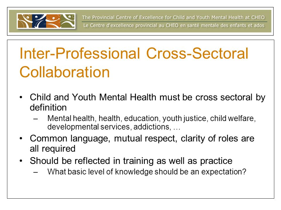 Inter-Professional Cross-Sectoral Collaboration Child and Youth Mental Health must be cross sectoral by definition –Mental health, health, education, youth justice, child welfare, developmental services, addictions, … Common language, mutual respect, clarity of roles are all required Should be reflected in training as well as practice –What basic level of knowledge should be an expectation?