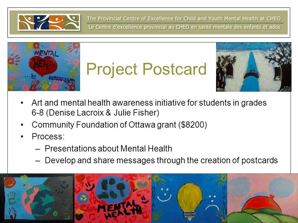 Project Postcard Art and mental health awareness initiative for students in grades 6-8 (Denise Lacroix & Julie Fisher) Community Foundation of Ottawa grant ($8200) Process: –Presentations about Mental Health –Develop and share messages through the creation of postcards