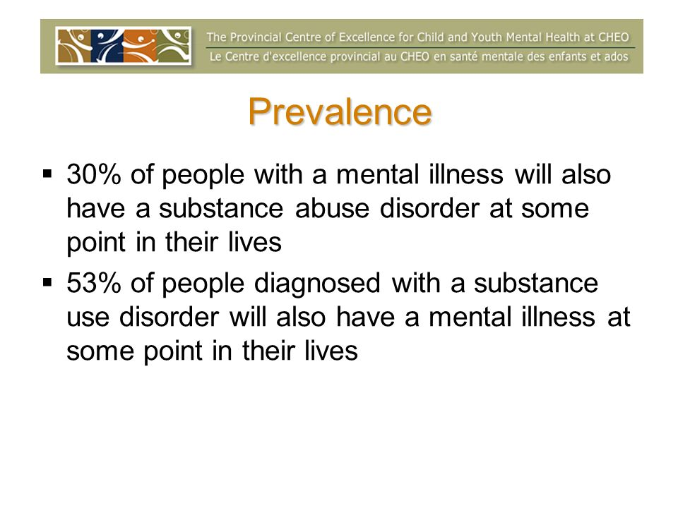 Prevalence 30% of people with a mental illness will also have a substance abuse disorder at some point in their lives 53% of people diagnosed with a substance use disorder will also have a mental illness at some point in their lives