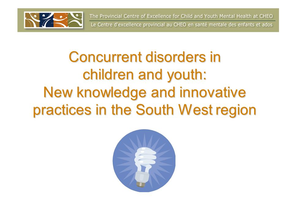 Concurrent disorders in children and youth: New knowledge and innovative practices in the South West region