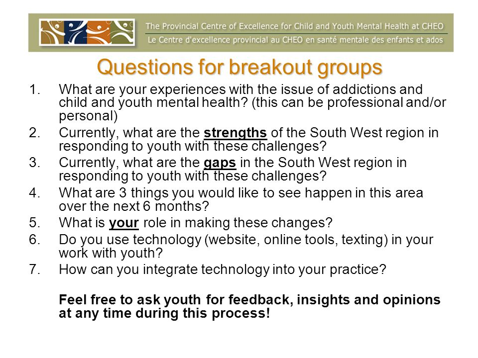 Questions for breakout groups 1.What are your experiences with the issue of addictions and child and youth mental health.