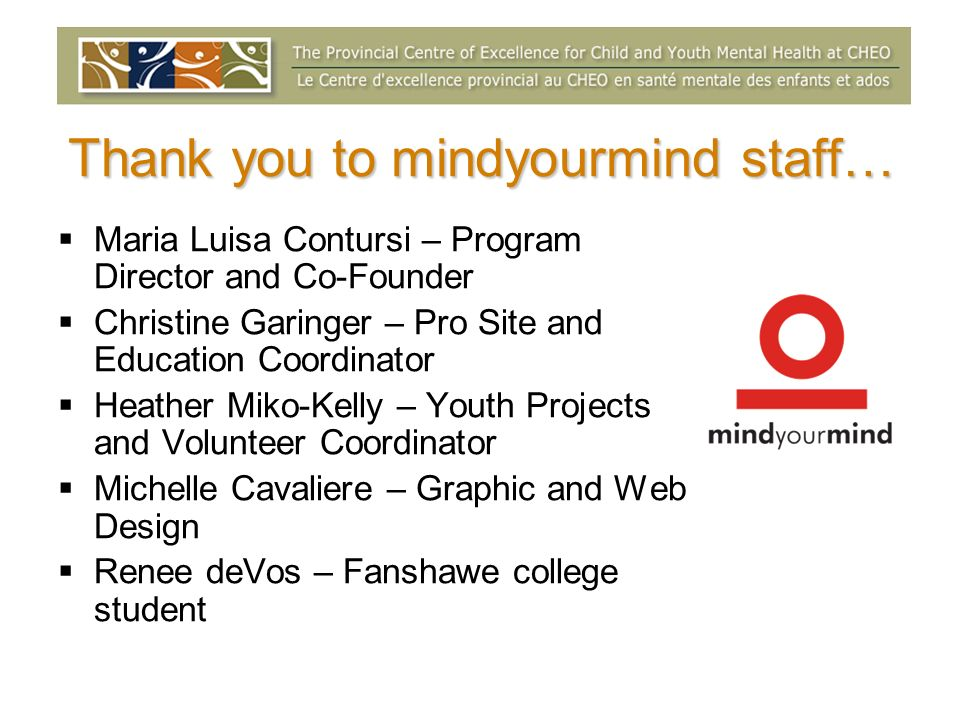 Thank you to mindyourmind staff… Maria Luisa Contursi – Program Director and Co-Founder Christine Garinger – Pro Site and Education Coordinator Heather Miko-Kelly – Youth Projects and Volunteer Coordinator Michelle Cavaliere – Graphic and Web Design Renee deVos – Fanshawe college student