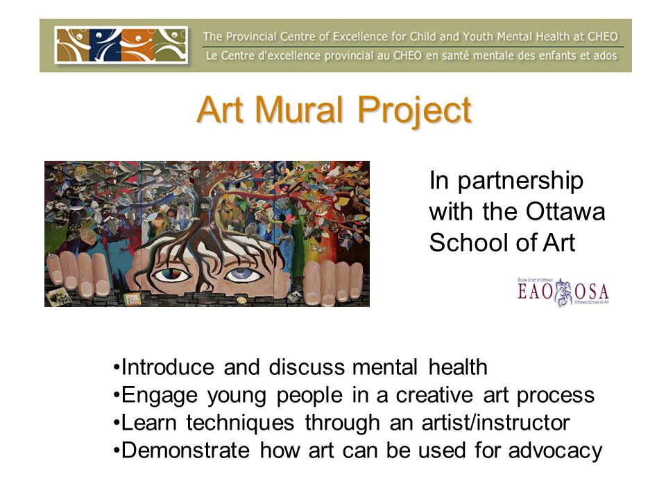 Art Mural Project Introduce and discuss mental health Engage young people in a creative art process Learn techniques through an artist/instructor Demonstrate how art can be used for advocacy In partnership with the Ottawa School of Art