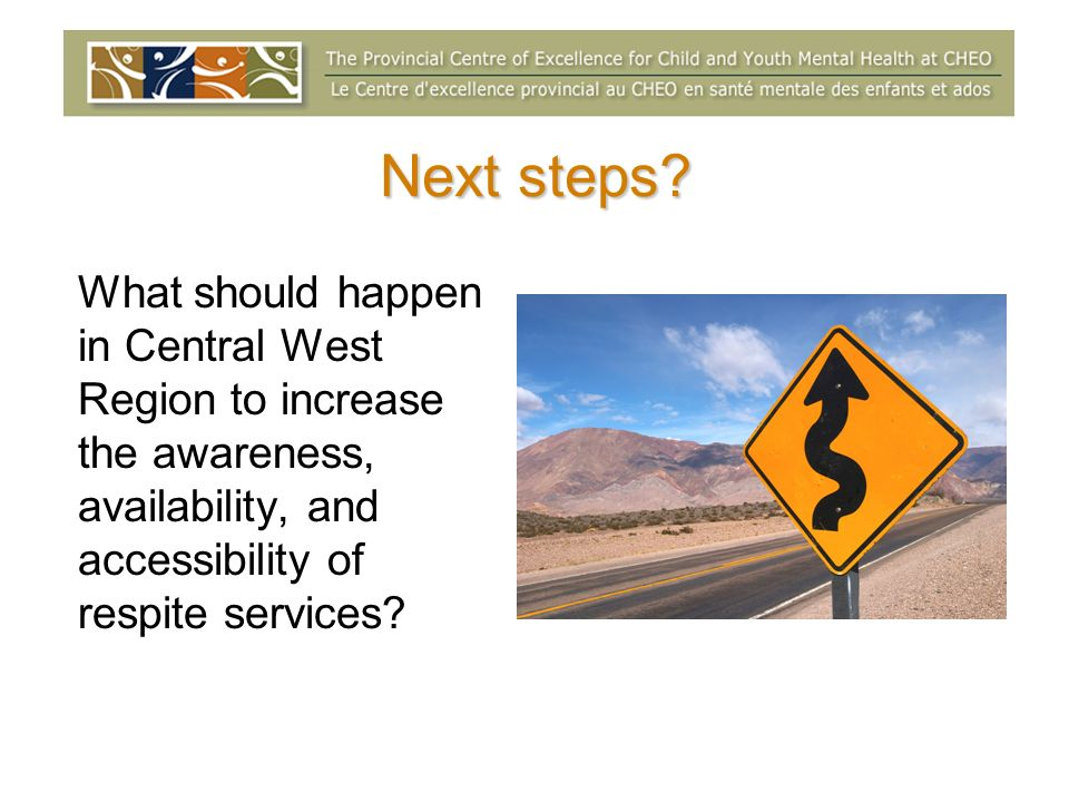 Next steps? What should happen in Central West Region to increase the awareness, availability, and accessibility of respite services?