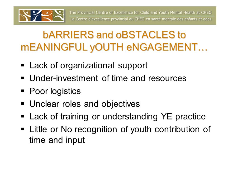 bARRIERS and oBSTACLES to mEANINGFUL yOUTH eNGAGEMENT… Lack of organizational support Under-investment of time and resources Poor logistics Unclear ro