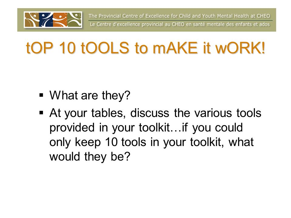 tOP 10 tOOLS to mAKE it wORK! What are they? At your tables, discuss the various tools provided in your toolkit…if you could only keep 10 tools in you