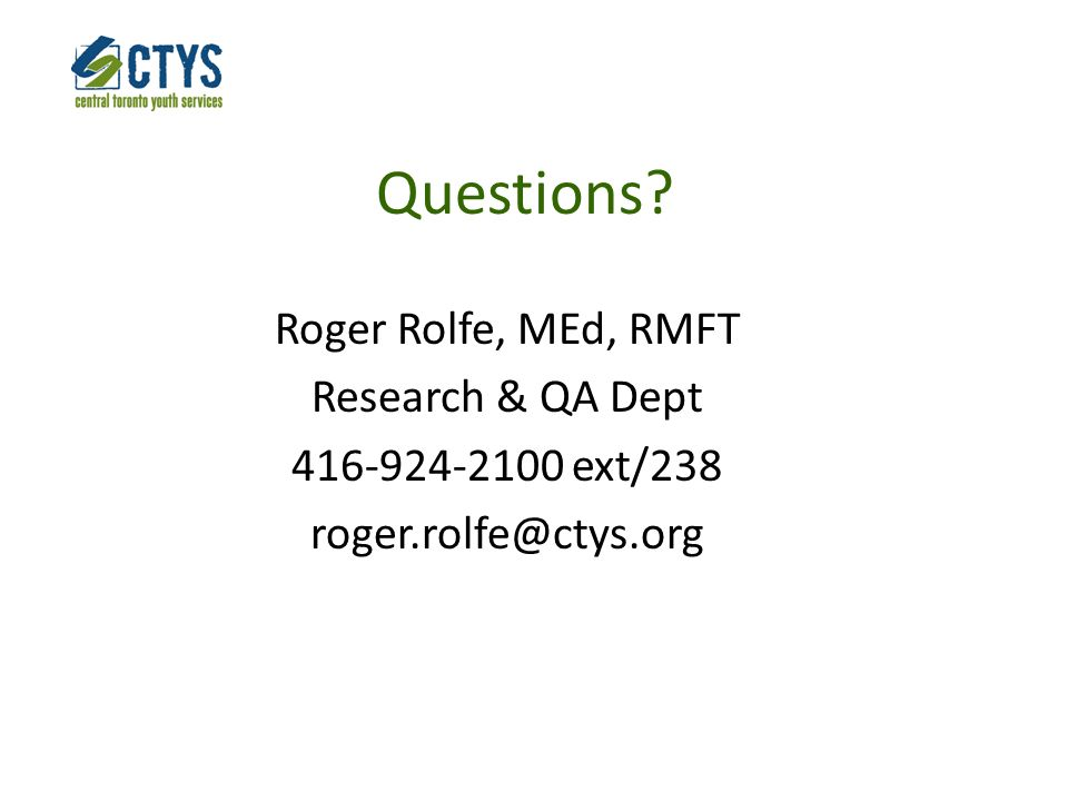 Questions? Roger Rolfe, MEd, RMFT Research & QA Dept 416-924-2100 ext/238 roger.rolfe@ctys.org